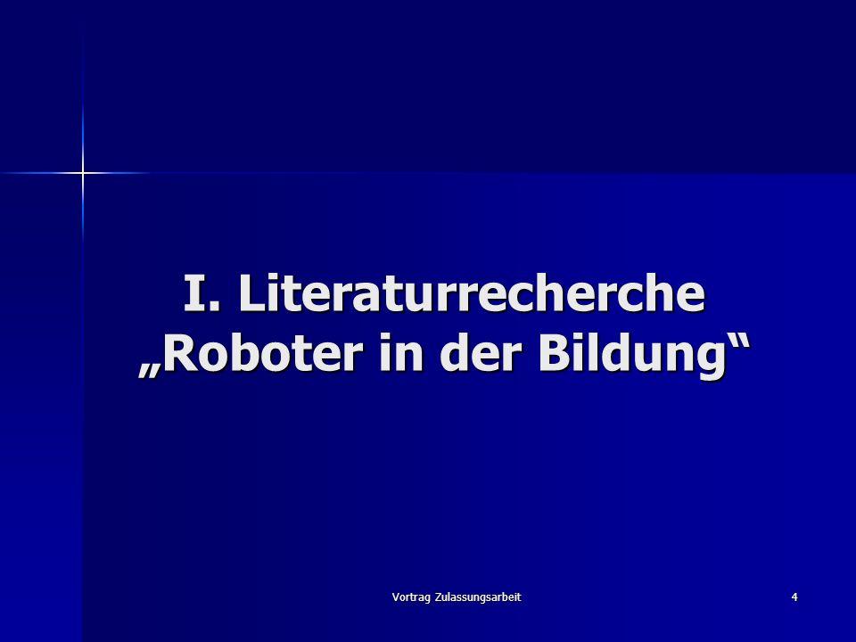 Vortrag Zulassungsarbeit4 I. Literaturrecherche Roboter in der Bildung