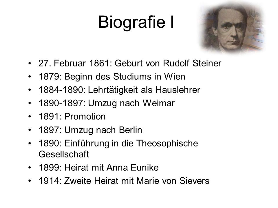 Biografie I 27. Februar 1861: Geburt von Rudolf Steiner 1879: Beginn des Studiums in Wien 1884-1890: Lehrtätigkeit als Hauslehrer 1890-1897: Umzug nac