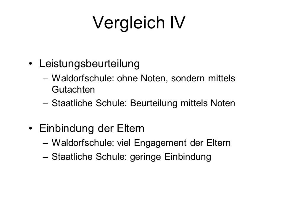 Vergleich IV Leistungsbeurteilung –Waldorfschule: ohne Noten, sondern mittels Gutachten –Staatliche Schule: Beurteilung mittels Noten Einbindung der E