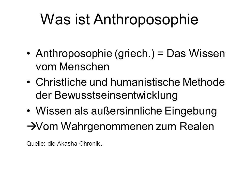 Was ist Anthroposophie Anthroposophie (griech.) = Das Wissen vom Menschen Christliche und humanistische Methode der Bewusstseinsentwicklung Wissen als