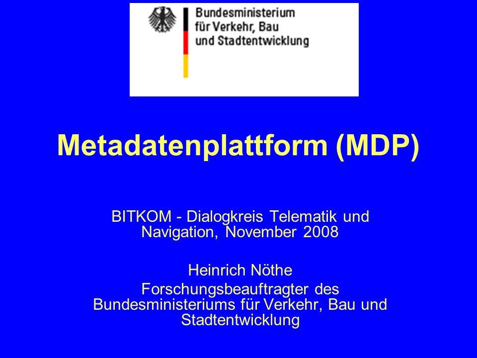Metadatenplattform (MDP) BITKOM - Dialogkreis Telematik und Navigation, November 2008 Heinrich Nöthe Forschungsbeauftragter des Bundesministeriums für