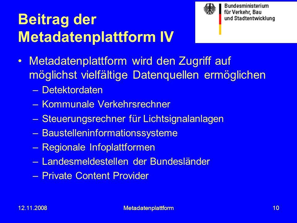12.11.2008Metadatenplattform10 Beitrag der Metadatenplattform IV Metadatenplattform wird den Zugriff auf möglichst vielfältige Datenquellen ermögliche