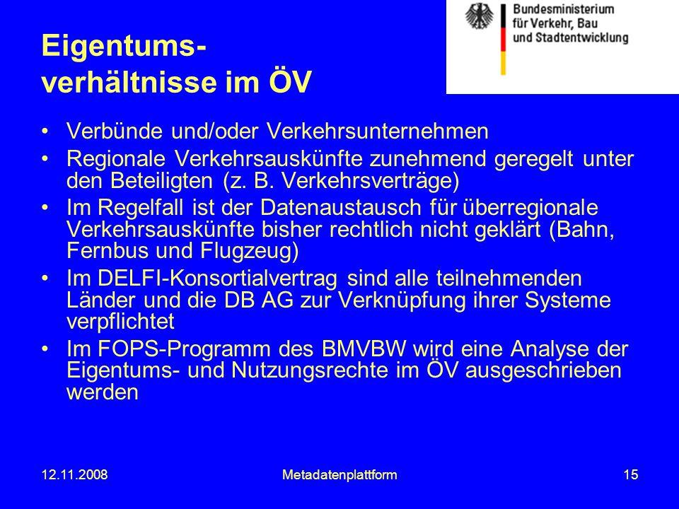 12.11.2008Metadatenplattform15 Eigentums- verhältnisse im ÖV Verbünde und/oder Verkehrsunternehmen Regionale Verkehrsauskünfte zunehmend geregelt unte