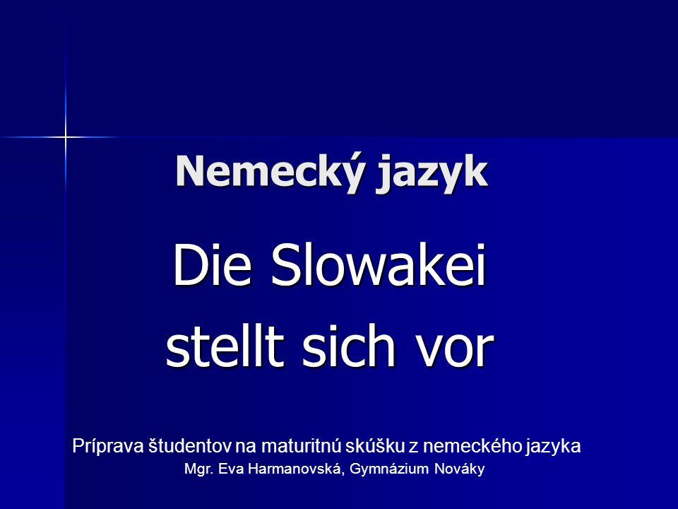 Nemecký jazyk Die Slowakei stellt sich vor Príprava študentov na maturitnú skúšku z nemeckého jazyka Mgr. Eva Harmanovská, Gymnázium Nováky