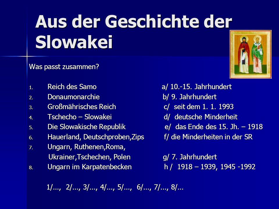 Aus der Geschichte der Slowakei Was passt zusammen? 1. Reich des Samo a/ 10.-15. Jahrhundert 2. Donaumonarchie b/ 9. Jahrhundert 3. Großmährisches Rei