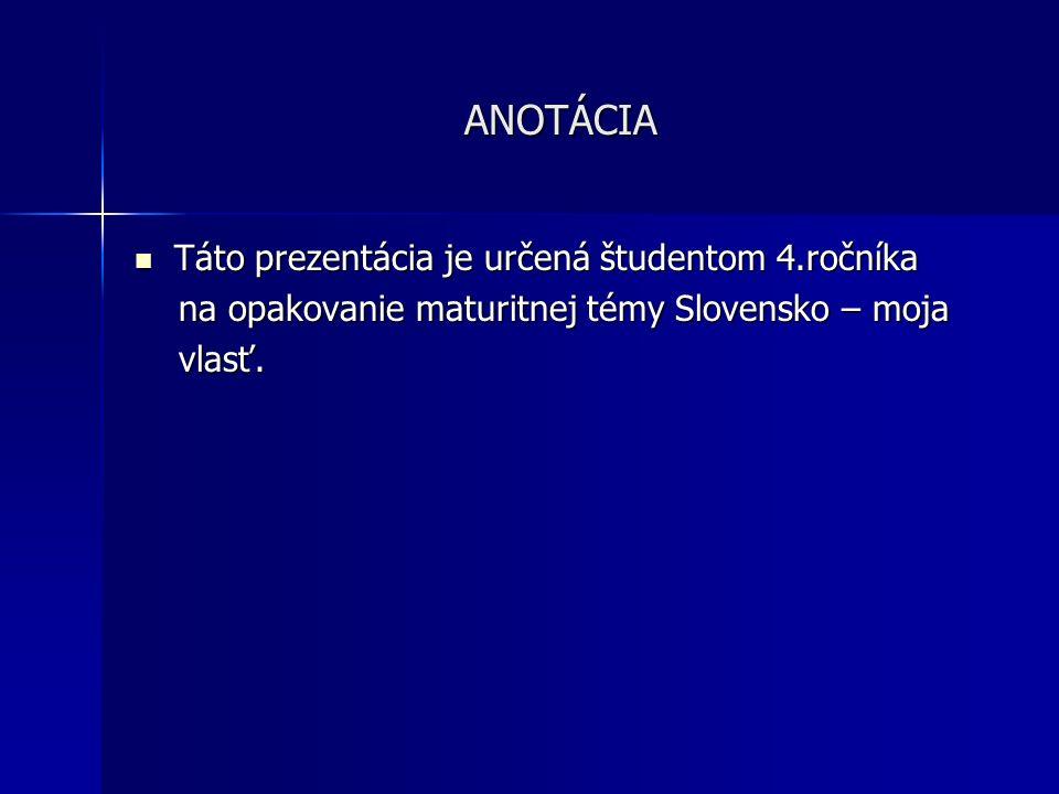 ANOTÁCIA Táto prezentácia je určená študentom 4.ročníka Táto prezentácia je určená študentom 4.ročníka na opakovanie maturitnej témy Slovensko – moja