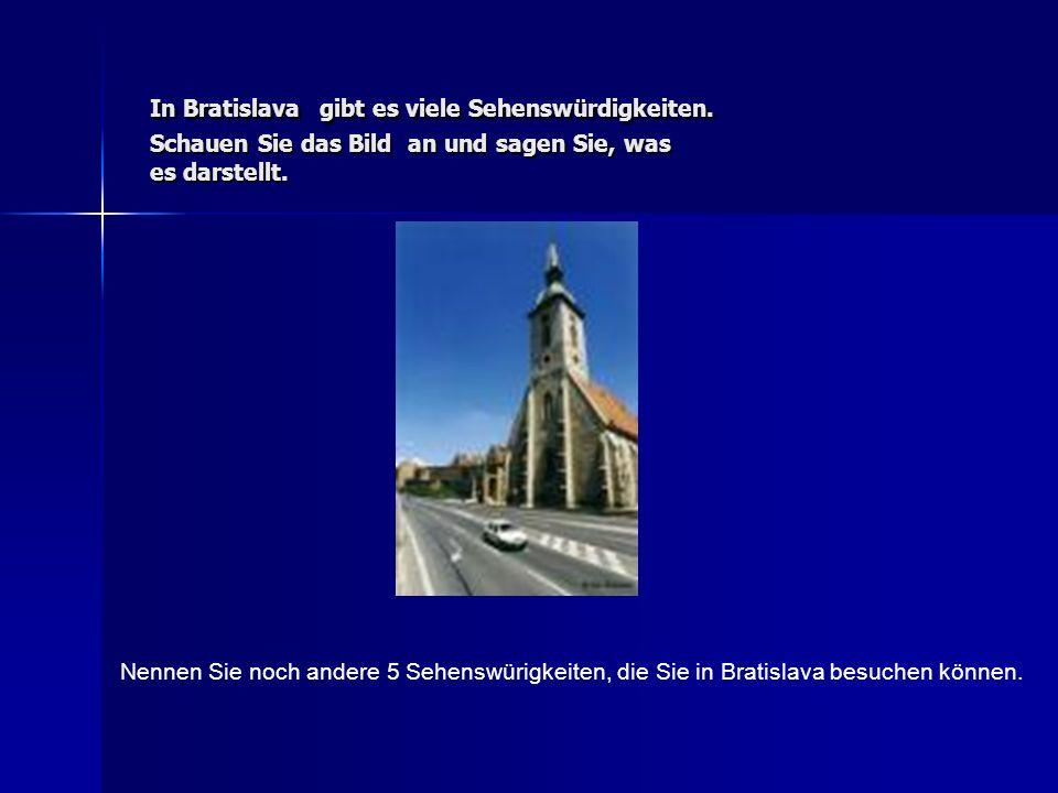 In Bratislava gibt es viele Sehenswürdigkeiten. Schauen Sie das Bild an und sagen Sie, was es darstellt. Nennen Sie noch andere 5 Sehenswürigkeiten, d