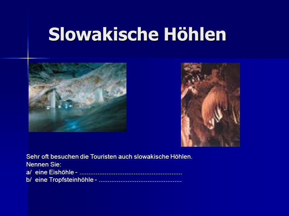 Slowakische Höhlen Sehr oft besuchen die Touristen auch slowakische Höhlen. Nennen Sie: a/ eine Eishöhle -............................................