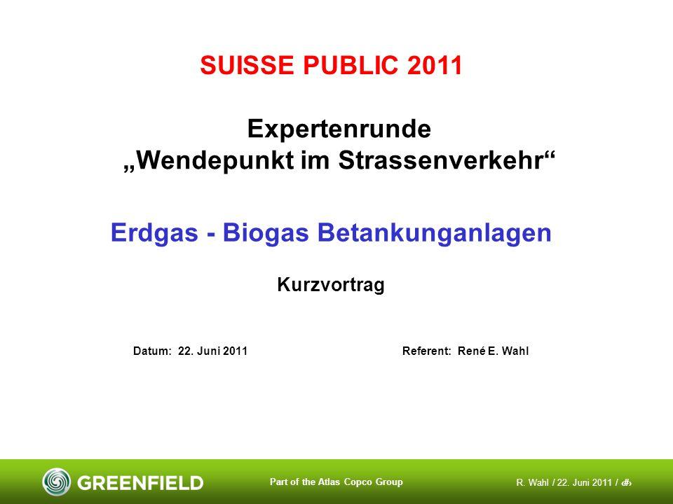 R. Wahl / 22. Juni 2011 / 1 Part of the Atlas Copco Group SUISSE PUBLIC 2011 Expertenrunde Wendepunkt im Strassenverkehr Erdgas - Biogas Betankunganla