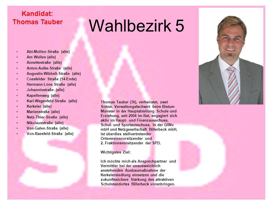 Wahlbezirk 5 Abt-Molitor-Straße (alle) Am Wüllen (alle) Annettestraße (alle) Anton-Aulke-Straße (alle) Augustin-Wibbelt-Straße (alle) Coesfelder Straße (14-Ende) Hermann-Löns-Straße (alle) Johannisstraße (alle) Kapellenweg (alle) Karl-Wagenfeld-Straße (alle) Kerkeler (alle) Marienstraße (alle) Natz-Thier-Straße (alle) Nikolausstraße (alle) Von-Galen-Straße (alle) Von-Raesfeld-Straße (alle) Kandidat: Thomas Tauber Thomas Tauber (36), verheiratet, zwei Söhne, Verwaltungsfachwirt beim Bistum Münster in der Hauptabteilung Schule und Erziehung, seit 2004 im Rat, engagiert sich aktiv im Haupt- und Finanzausschuss, Schul- und Sportausschuss, in der GIWo mbH und Netzgesellschaft Billerbeck mbH, ist überdies stellvertretender Ortsvereinsvorsitzender und 2.