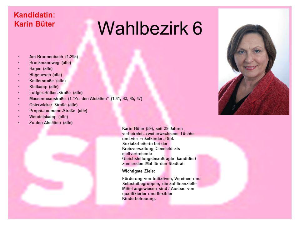 Wahlbezirk 6 Am Brunnenbach (1-29a) Brockmannweg (alle) Hagen (alle) Hilgenesch (alle) Kettlerstraße (alle) Kleikamp (alle) Ludger-Hölker-Straße (alle) Massonneaustraße (1- Zu den Alstätten (1-41, 43, 45, 47) Osterwicker Straße (alle) Propst-Laumann-Straße (alle) Wendelskamp (alle) Zu den Alstätten (alle) Kandidatin: Karin Büter Karin Büter (59), seit 39 Jahren verheiratet, zwei erwachsene Töchter und vier Enkelkinder, Dipl.