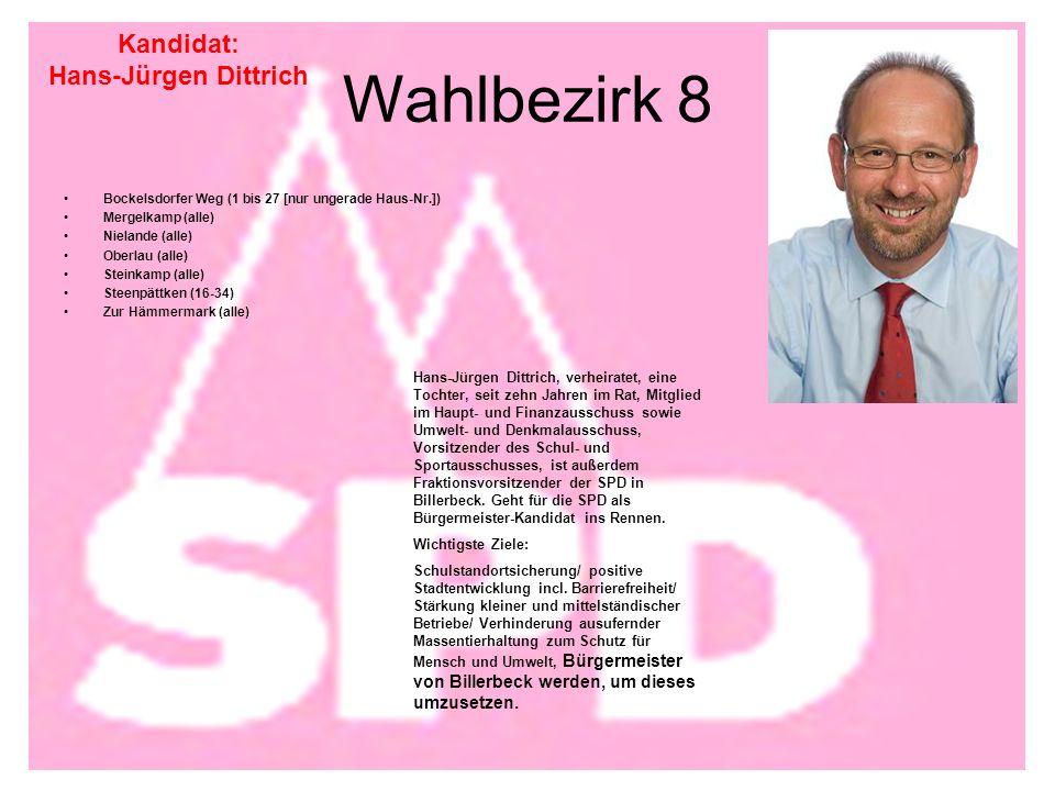 Wahlbezirk 8 Bockelsdorfer Weg (1 bis 27 [nur ungerade Haus-Nr.]) Mergelkamp (alle) Nielande (alle) Oberlau (alle) Steinkamp (alle) Steenpättken (16-34) Zur Hämmermark (alle) Kandidat: Hans-Jürgen Dittrich Hans-Jürgen Dittrich, verheiratet, eine Tochter, seit zehn Jahren im Rat, Mitglied im Haupt- und Finanzausschuss sowie Umwelt- und Denkmalausschuss, Vorsitzender des Schul- und Sportausschusses, ist außerdem Fraktionsvorsitzender der SPD in Billerbeck.