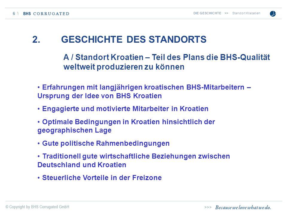 6 2. GESCHICHTE DES STANDORTS A / Standort Kroatien – Teil des Plans die BHS-Qualität weltweit produzieren zu können DIE GESCHICHTE>>Standort Kraoatie