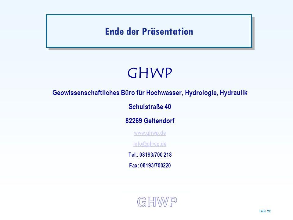 Folie 22 Ende der Präsentation GHWP Geowissenschaftliches Büro für Hochwasser, Hydrologie, Hydraulik Schulstraße 40 82269 Geltendorf www.ghwp.de Info@ghwp.de Tel.: 08193/700 218 Fax: 08193/700220
