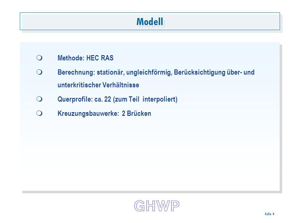 Folie 9 Modell Methode: HEC RAS Berechnung: stationär, ungleichförmig, Berücksichtigung über- und unterkritischer Verhältnisse Querprofile: ca.