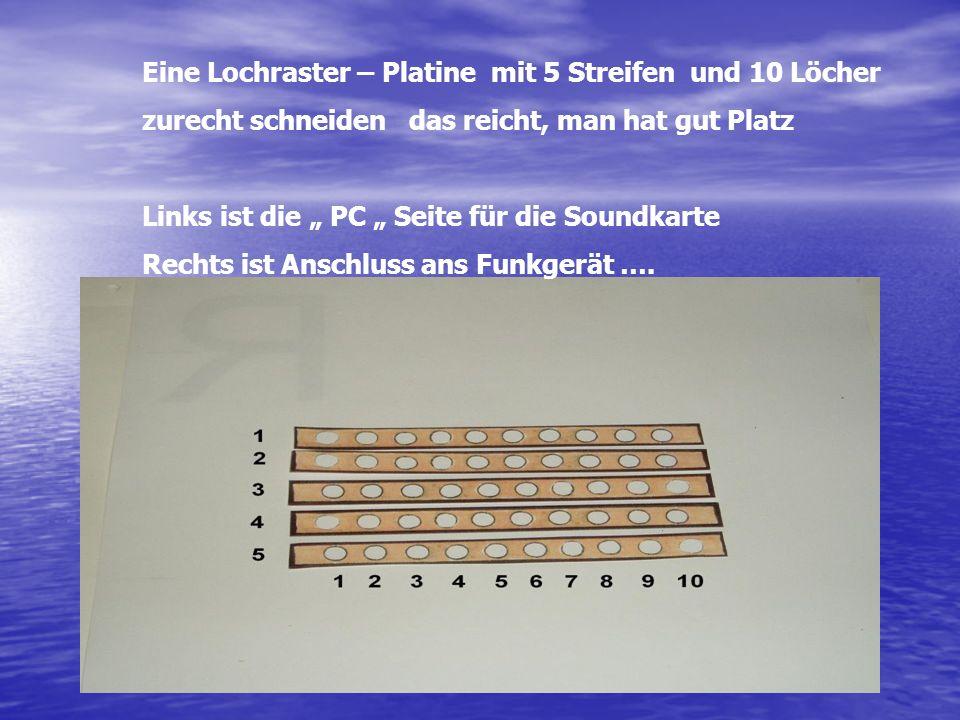 Eine Lochraster – Platine mit 5 Streifen und 10 Löcher zurecht schneiden das reicht, man hat gut Platz Links ist die PC Seite für die Soundkarte Recht