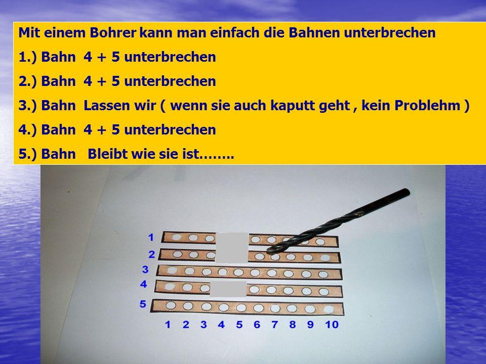 Mit einem Bohrer kann man einfach die Bahnen unterbrechen 1.) Bahn 4 + 5 unterbrechen 2.) Bahn 4 + 5 unterbrechen 3.) Bahn Lassen wir ( wenn sie auch
