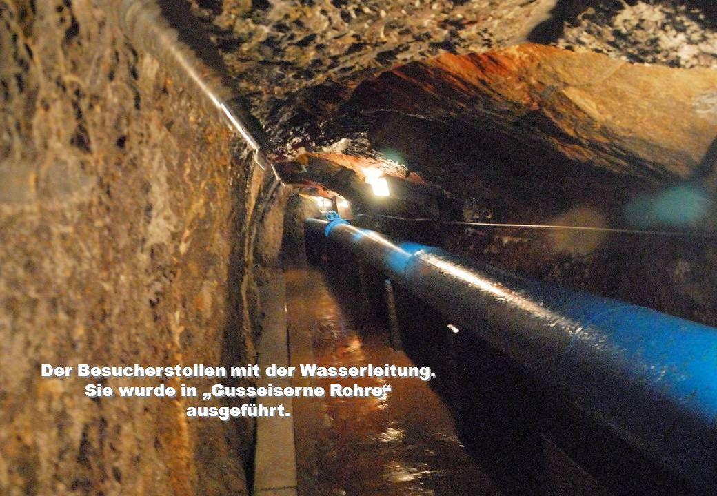 Der Besucherstollen mit der Wasserleitung. Sie wurde in Gusseiserne Rohre ausgeführt.