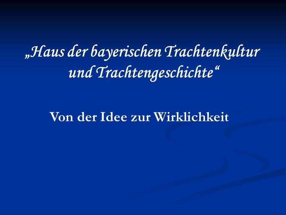 Haus der bayerischen Trachtenkultur und Trachtengeschichte Von der Idee zur Wirklichkeit
