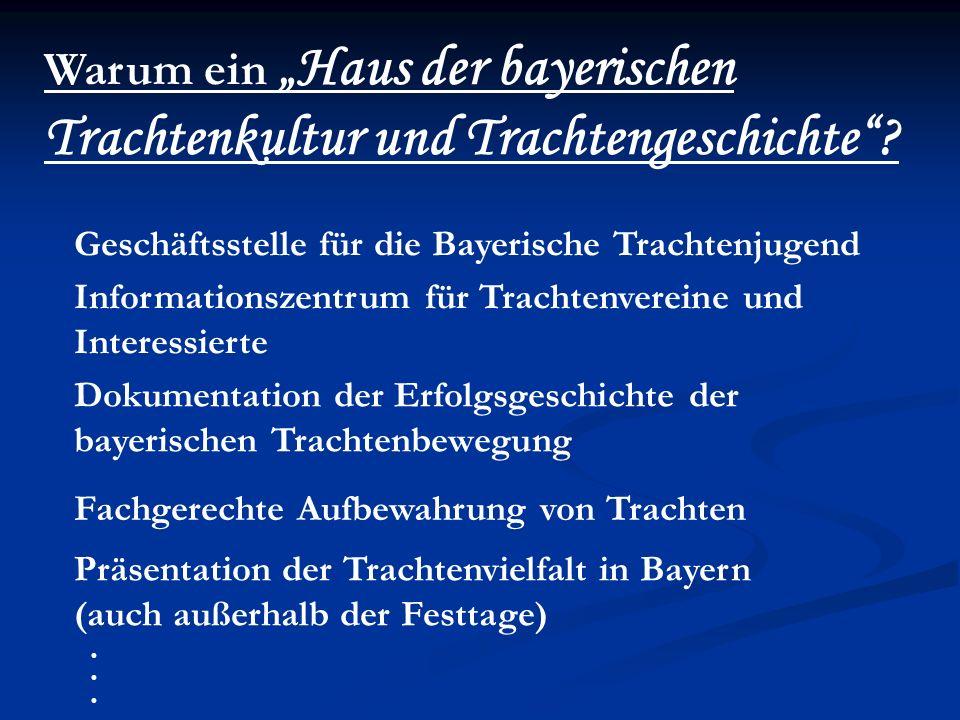 Warum ein Haus der bayerischen Trachtenkultur und Trachtengeschichte? Präsentation der Trachtenvielfalt in Bayern (auch außerhalb der Festtage) Fachge