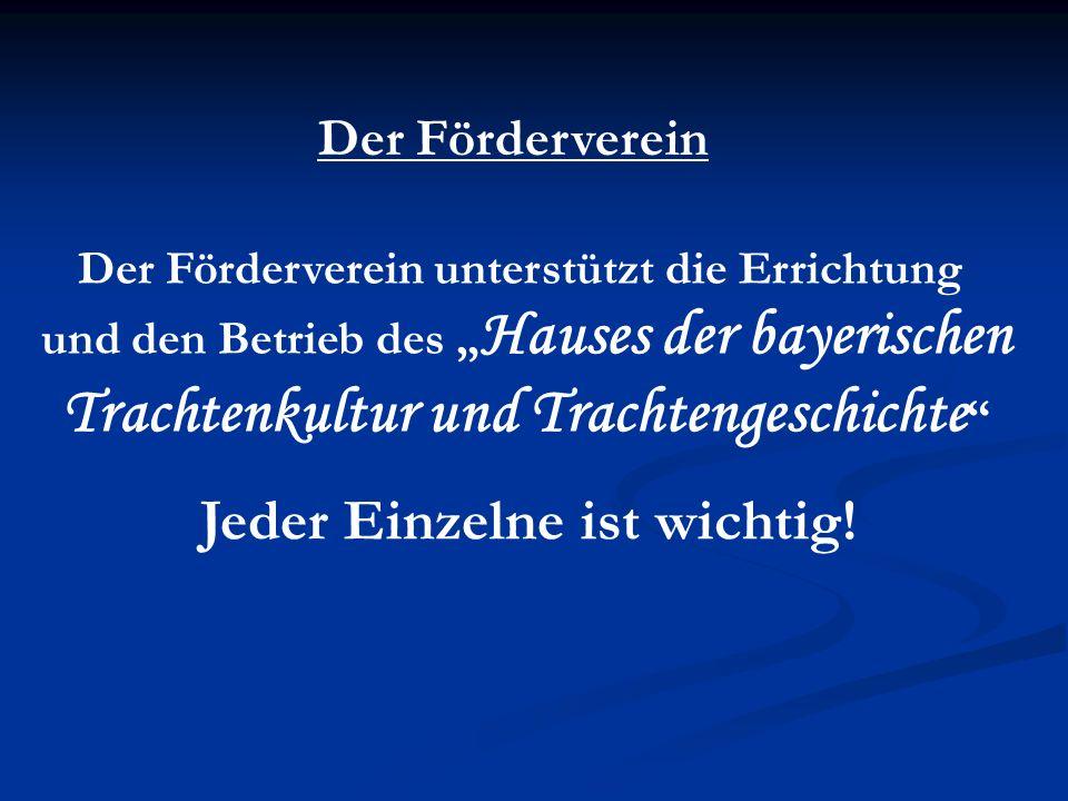 Der Förderverein Der Förderverein unterstützt die Errichtung und den Betrieb des Hauses der bayerischen Trachtenkultur und Trachtengeschichte Jeder Einzelne ist wichtig!
