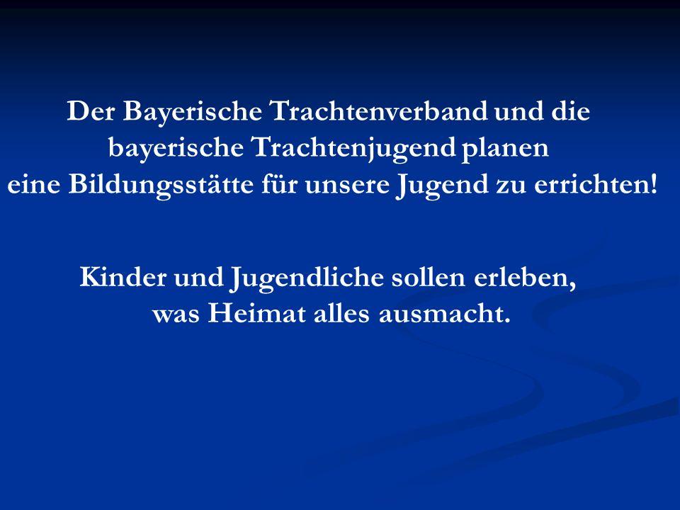 Der Bayerische Trachtenverband und die bayerische Trachtenjugend planen eine Bildungsstätte für unsere Jugend zu errichten! Kinder und Jugendliche sol
