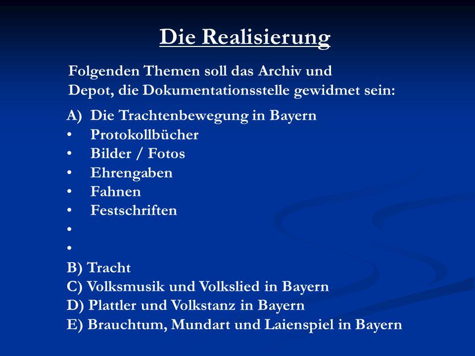 Die Realisierung Folgenden Themen soll das Archiv und Depot, die Dokumentationsstelle gewidmet sein: A)Die Trachtenbewegung in Bayern Protokollbücher