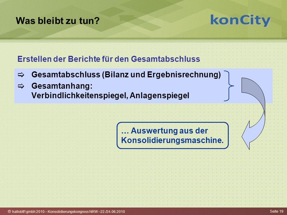 hallobtf! gmbh 2010 – Konsolidierungskongress NRW –22./24.06.2010 Seite 19 Was bleibt zu tun? Gesamtabschluss (Bilanz und Ergebnisrechnung) Gesamtanha