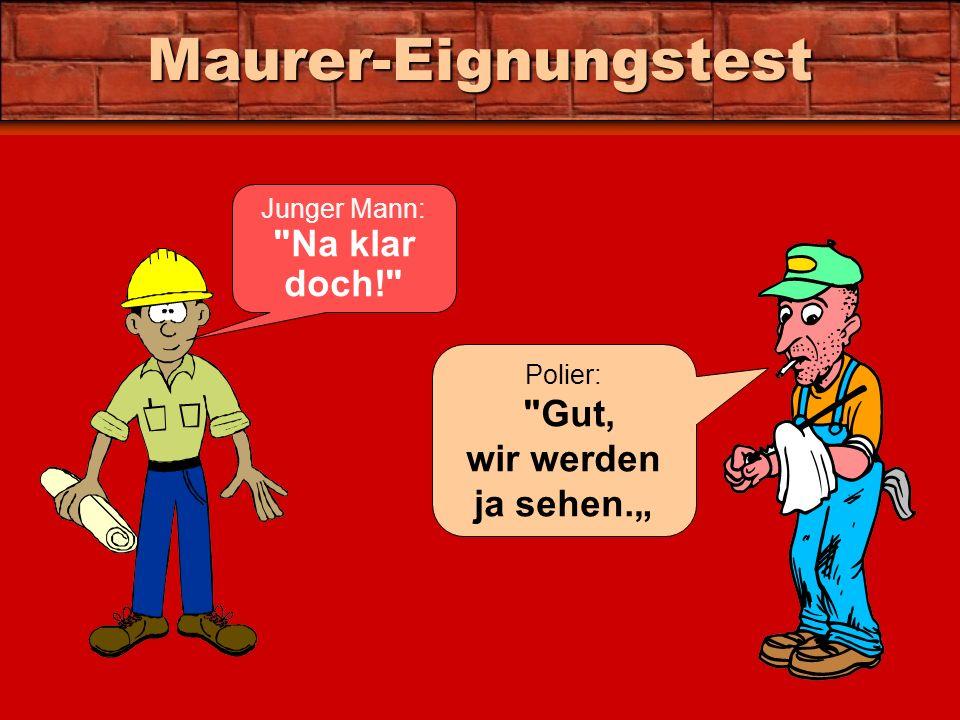 Maurer-Eignungstest Junger Mann: Na klar doch! Polier: Gut, wir werden ja sehen.