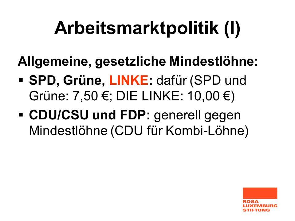 Arbeitsmarktpolitik (I) Allgemeine, gesetzliche Mindestlöhne: SPD, Grüne, LINKE: dafür (SPD und Grüne: 7,50 ; DIE LINKE: 10,00 ) CDU/CSU und FDP: gene