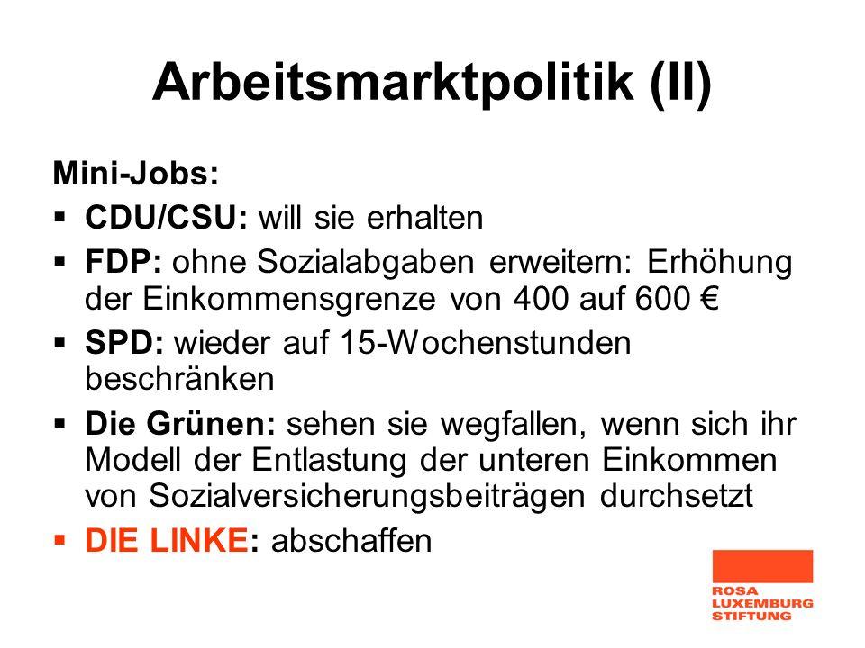 Arbeitsmarktpolitik (II) Mini-Jobs: CDU/CSU: will sie erhalten FDP: ohne Sozialabgaben erweitern: Erhöhung der Einkommensgrenze von 400 auf 600 SPD: w