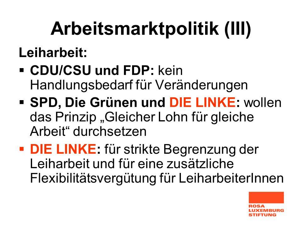 Arbeitsmarktpolitik (III) Leiharbeit: CDU/CSU und FDP: kein Handlungsbedarf für Veränderungen SPD, Die Grünen und DIE LINKE: wollen das Prinzip Gleich