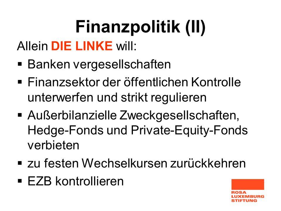 Finanzpolitik (II) Allein DIE LINKE will: Banken vergesellschaften Finanzsektor der öffentlichen Kontrolle unterwerfen und strikt regulieren Außerbila