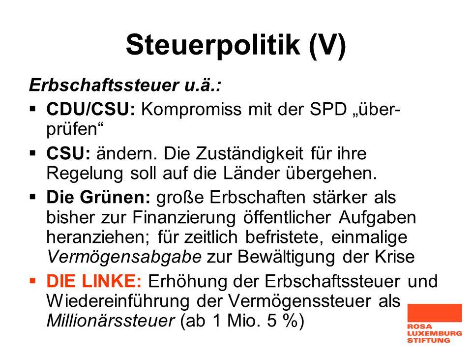 Steuerpolitik (V) Erbschaftssteuer u.ä.: CDU/CSU: Kompromiss mit der SPD über- prüfen CSU: ändern. Die Zuständigkeit für ihre Regelung soll auf die Lä