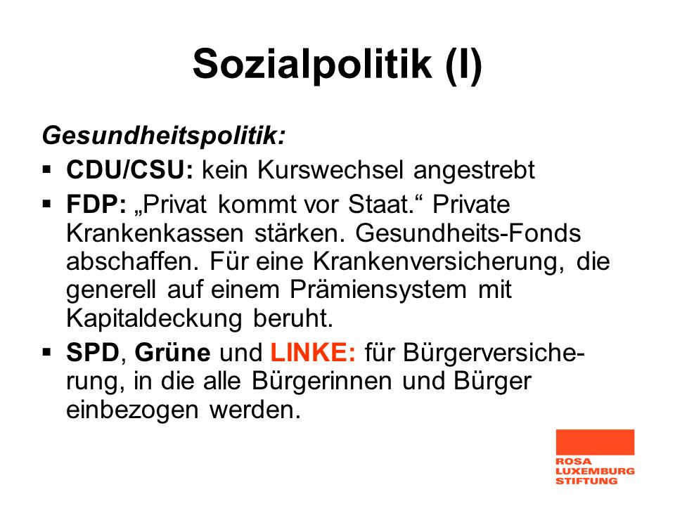 Sozialpolitik (I) Gesundheitspolitik: CDU/CSU: kein Kurswechsel angestrebt FDP: Privat kommt vor Staat. Private Krankenkassen stärken. Gesundheits-Fon