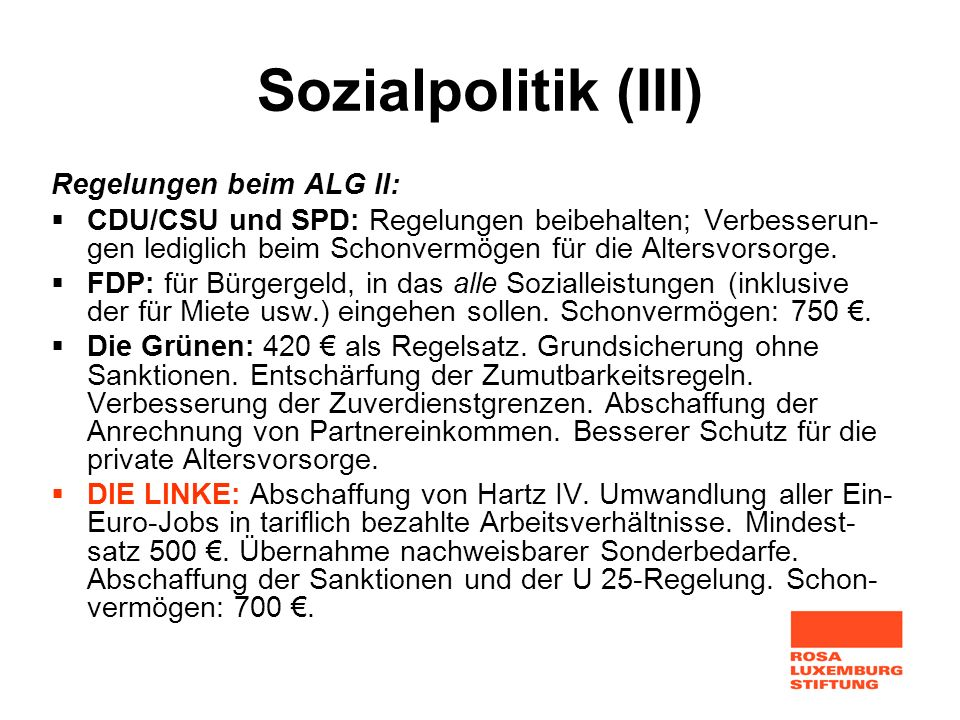 Sozialpolitik (III) Regelungen beim ALG II: CDU/CSU und SPD: Regelungen beibehalten; Verbesserun- gen lediglich beim Schonvermögen für die Altersvorso