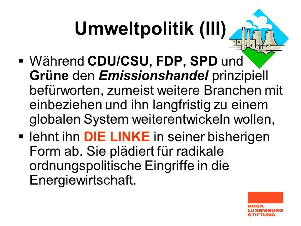 Umweltpolitik (III) Während CDU/CSU, FDP, SPD und Grüne den Emissionshandel prinzipiell befürworten, zumeist weitere Branchen mit einbeziehen und ihn