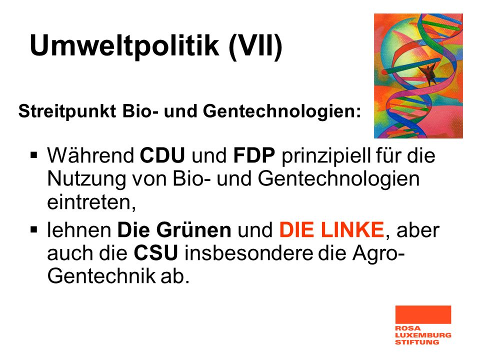 Umweltpolitik (VII) Während CDU und FDP prinzipiell für die Nutzung von Bio- und Gentechnologien eintreten, lehnen Die Grünen und DIE LINKE, aber auch