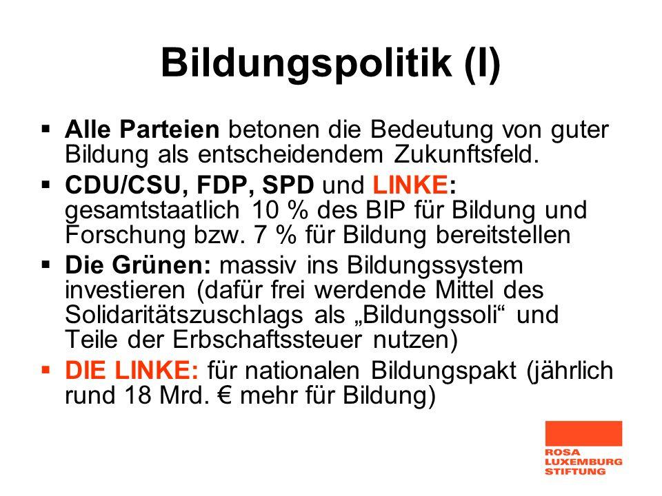 Bildungspolitik (I) Alle Parteien betonen die Bedeutung von guter Bildung als entscheidendem Zukunftsfeld. CDU/CSU, FDP, SPD und LINKE: gesamtstaatlic