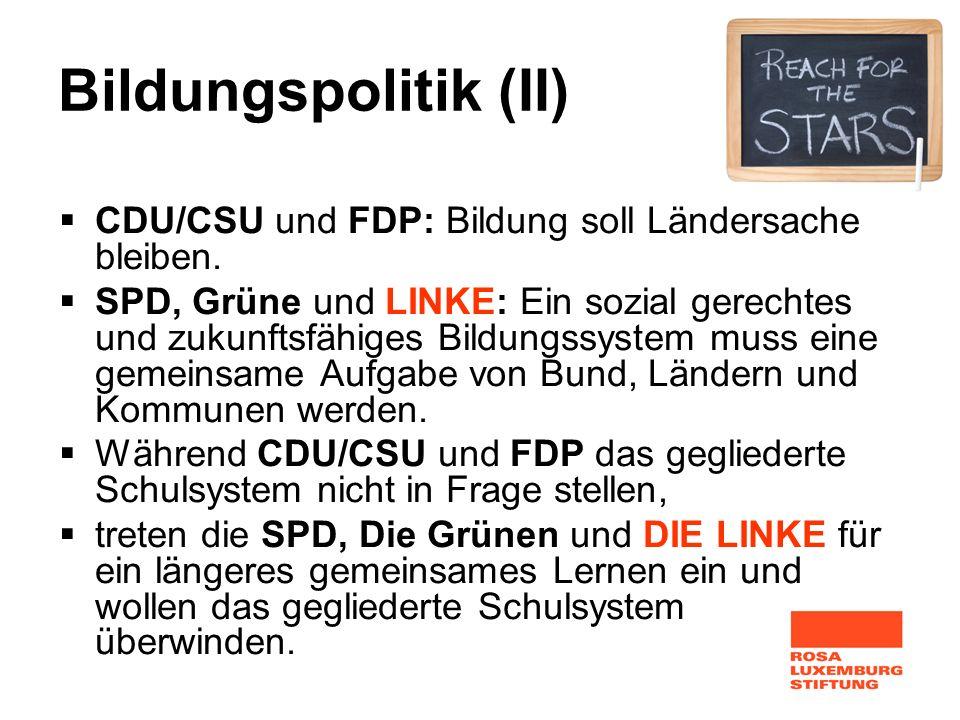 Bildungspolitik (II) CDU/CSU und FDP: Bildung soll Ländersache bleiben. SPD, Grüne und LINKE: Ein sozial gerechtes und zukunftsfähiges Bildungssystem