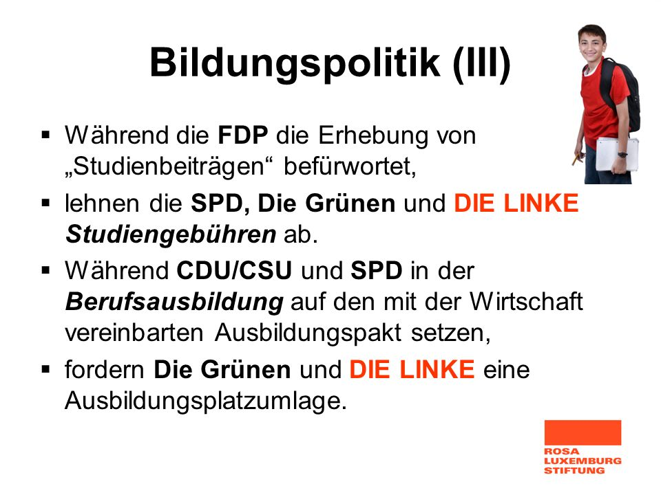 Bildungspolitik (III) Während die FDP die Erhebung von Studienbeiträgen befürwortet, lehnen die SPD, Die Grünen und DIE LINKE Studiengebühren ab. Währ