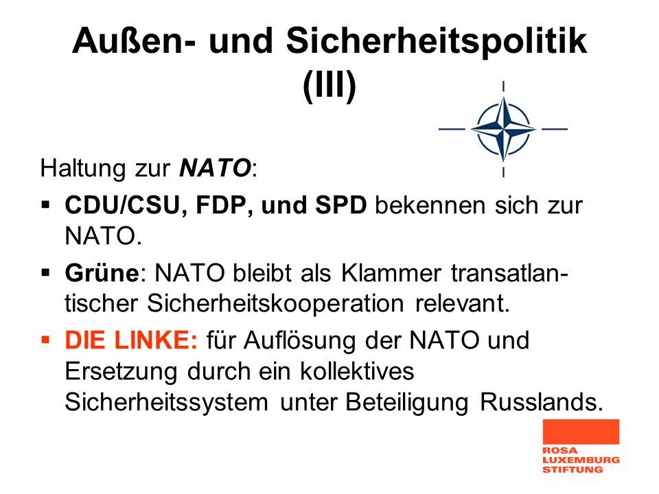 Außen- und Sicherheitspolitik (III) Haltung zur NATO: CDU/CSU, FDP, und SPD bekennen sich zur NATO. Grüne: NATO bleibt als Klammer transatlan- tischer