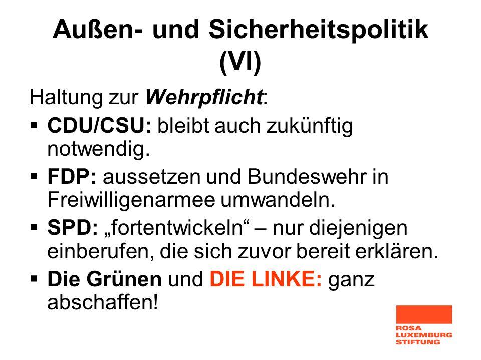 Außen- und Sicherheitspolitik (VI) Haltung zur Wehrpflicht: CDU/CSU: bleibt auch zukünftig notwendig. FDP: aussetzen und Bundeswehr in Freiwilligenarm