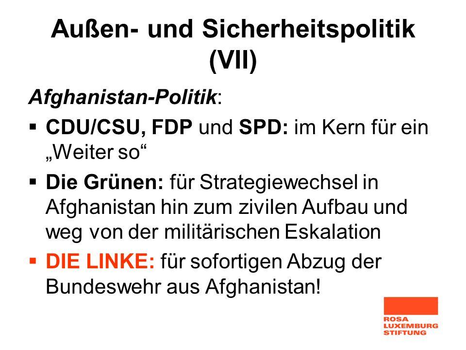 Außen- und Sicherheitspolitik (VII) Afghanistan-Politik: CDU/CSU, FDP und SPD: im Kern für ein Weiter so Die Grünen: für Strategiewechsel in Afghanist