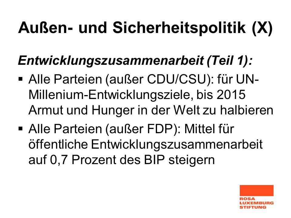Außen- und Sicherheitspolitik (X) Entwicklungszusammenarbeit (Teil 1): Alle Parteien (außer CDU/CSU): für UN- Millenium-Entwicklungsziele, bis 2015 Ar