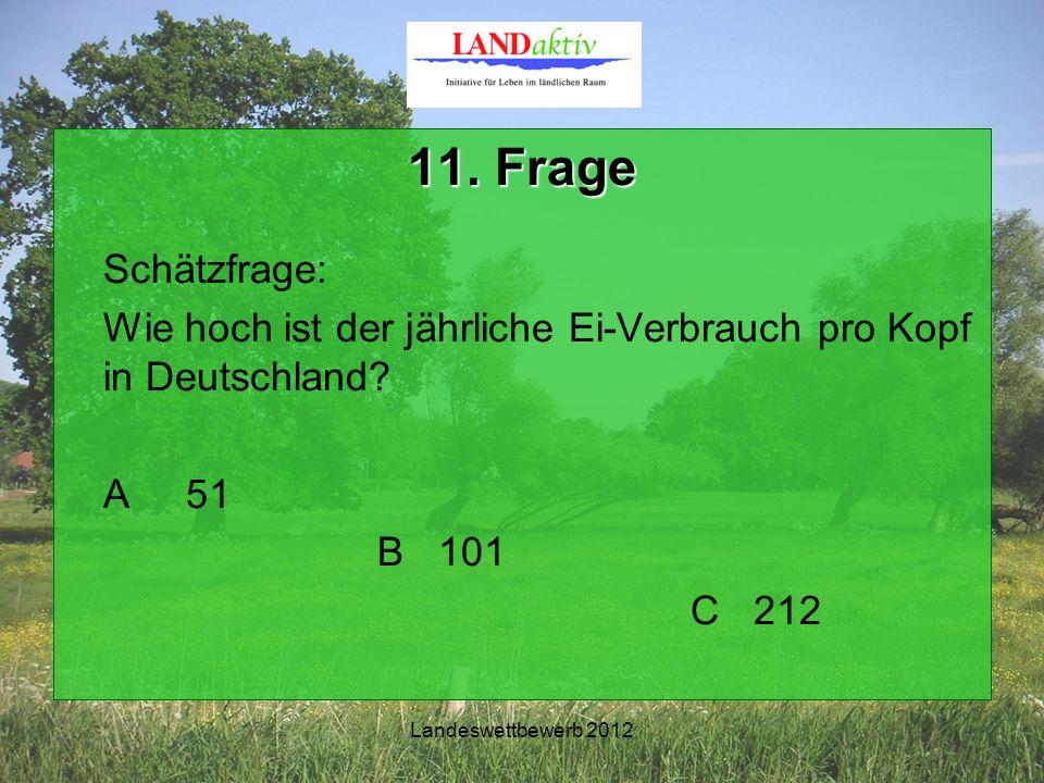 Landeswettbewerb 2012 11. Frage Schätzfrage: Wie hoch ist der jährliche Ei-Verbrauch pro Kopf in Deutschland? A 51 B 101 C 212