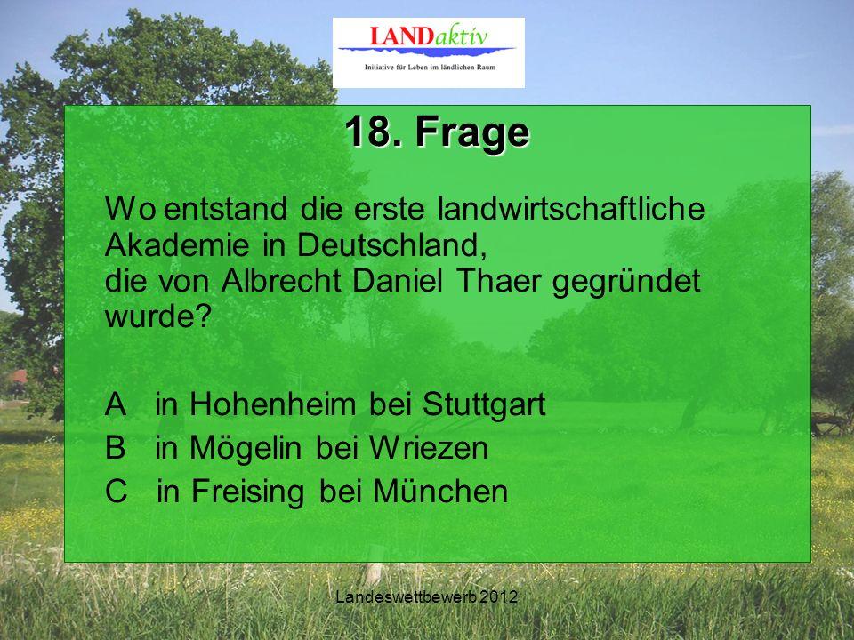 Landeswettbewerb 2012 18. Frage Wo entstand die erste landwirtschaftliche Akademie in Deutschland, die von Albrecht Daniel Thaer gegründet wurde? A in