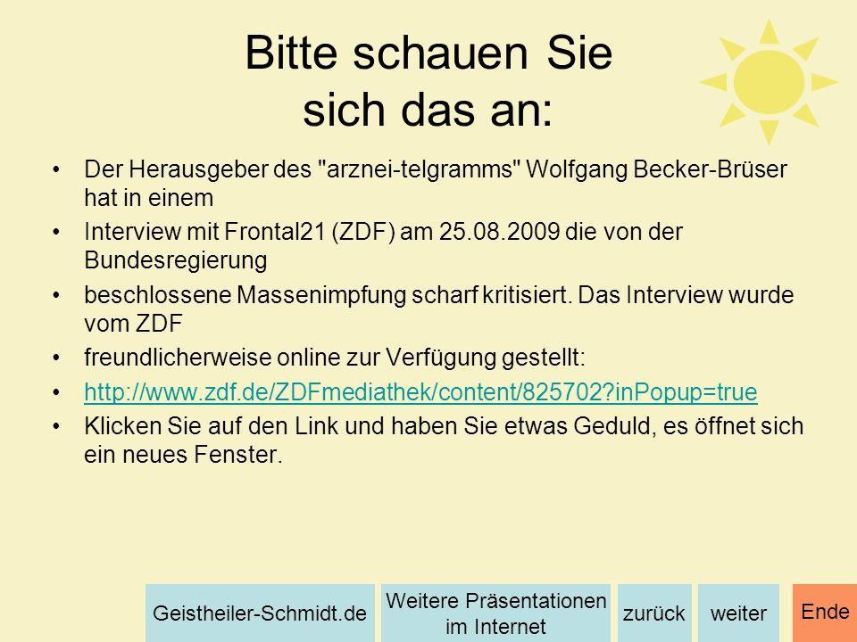 weiterzurück Weitere Präsentationen im Internet Geistheiler-Schmidt.de Ende Bitte schauen Sie sich das an: Der Herausgeber des arznei-telgramms Wolfgang Becker-Brüser hat in einem Interview mit Frontal21 (ZDF) am 25.08.2009 die von der Bundesregierung beschlossene Massenimpfung scharf kritisiert.