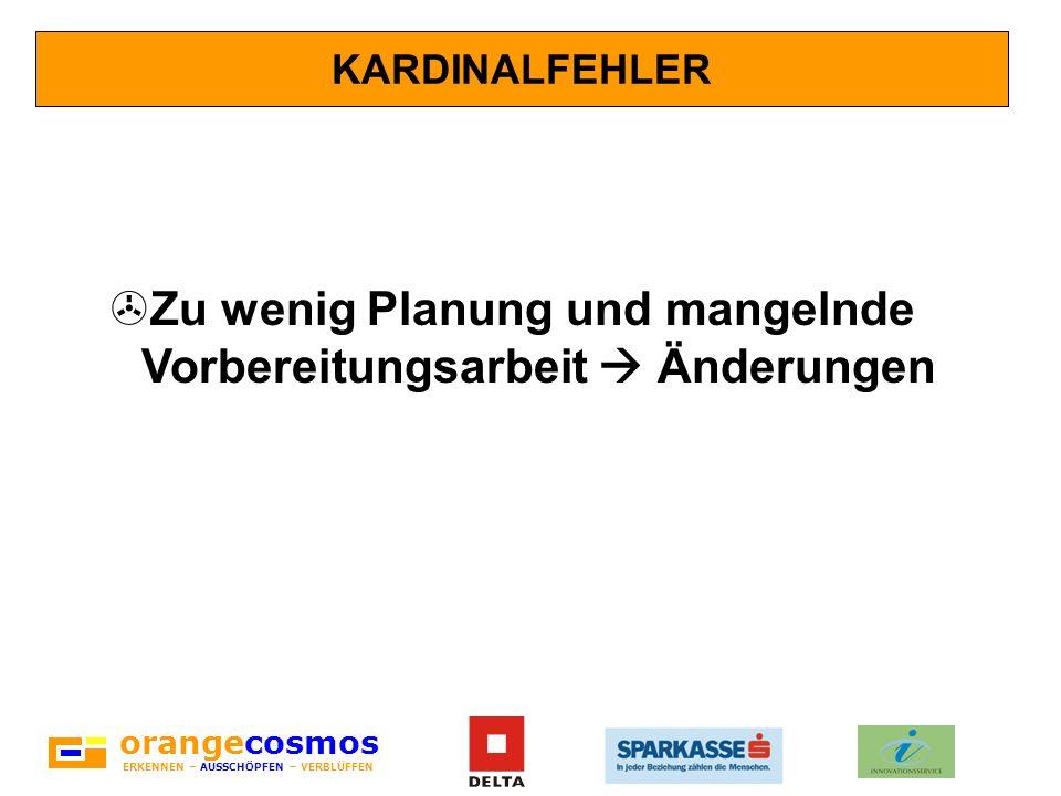 orangecosmos ERKENNEN – AUSSCHÖPFEN – VERBLÜFFEN KARDINALFEHLER >Zu wenig Planung und mangelnde Vorbereitungsarbeit Änderungen
