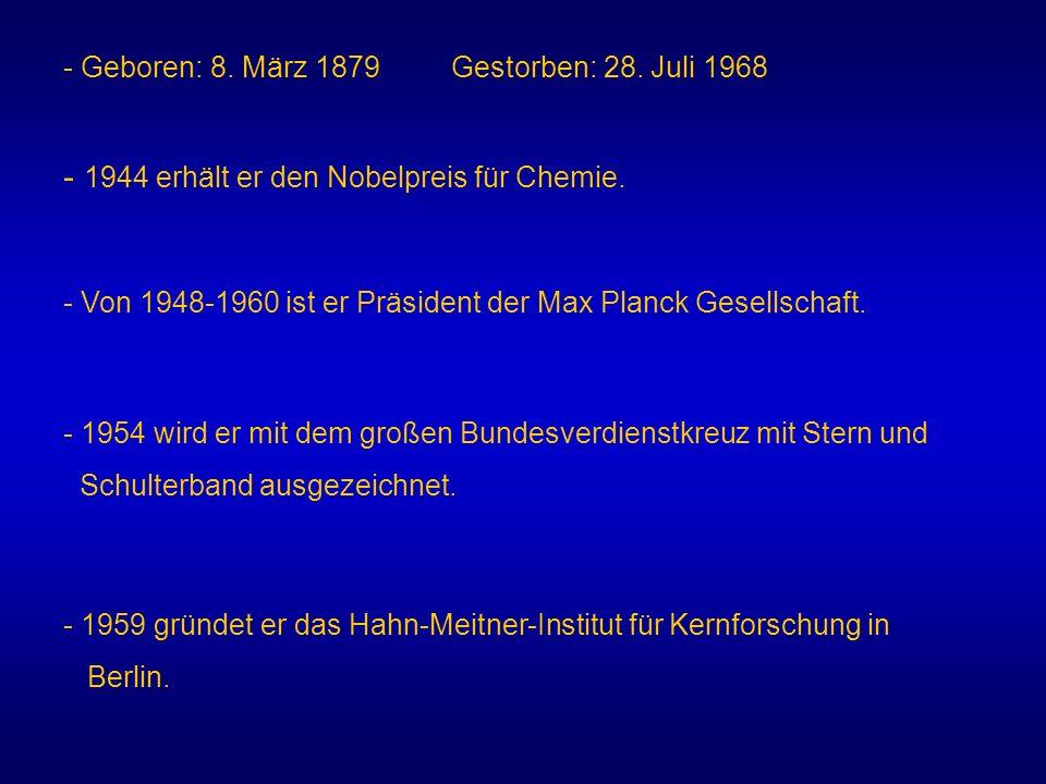 - Geboren: 8. März 1879 Gestorben: 28. Juli 1968 - 1944 erhält er den Nobelpreis für Chemie. - Von 1948-1960 ist er Präsident der Max Planck Gesellsch